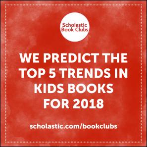 Trends In Children S Books Five 2018 Predictions From Scholastic